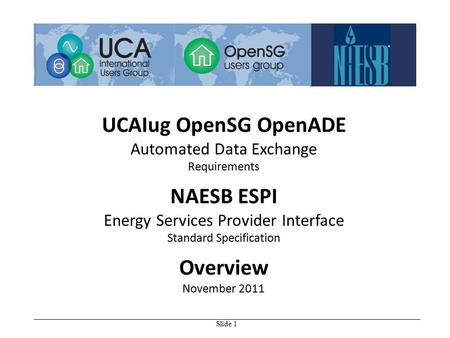 Slide 1 UCAIug OpenSG OpenADE Automated Data Exchange Requirements NAESB ESPI Energy Services Provider Interface Standard Specification Overview November.