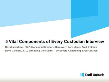 5 Vital Components of Every Custodian Interview David Meadows, PMP, Managing Director – Discovery Consulting, Kroll Ontrack Dave Canfield, EJD, Managing.
