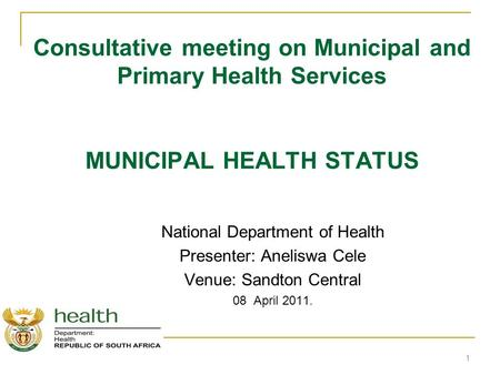 Consultative meeting on Municipal and Primary Health Services MUNICIPAL HEALTH STATUS National Department of Health Presenter: Aneliswa Cele Venue: Sandton.