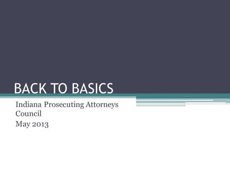 BACK TO BASICS Indiana Prosecuting Attorneys Council May 2013.