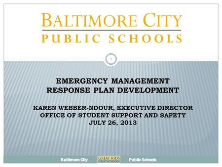 Baltimore City Public Schools EMERGENCY MANAGEMENT RESPONSE PLAN DEVELOPMENT KAREN WEBBER-NDOUR, EXECUTIVE DIRECTOR OFFICE OF STUDENT SUPPORT AND SAFETY.
