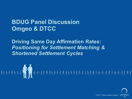 A DTCCThomson Reuters Company BDUG Panel Discussion Omgeo & DTCC Driving Same Day Affirmation Rates: Positioning for Settlement Matching & Shortened Settlement.