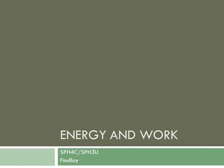 ENERGY AND WORK SPH4C/SPH3U Findlay. Energy  Energy can be defined as the capacity to work or to accomplish a task.  Example: burning fuel allows an.