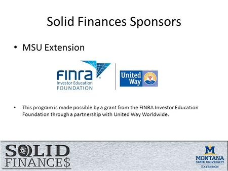 Solid Finances Sponsors MSU Extension This program is made possible by a grant from the FINRA Investor Education Foundation through a partnership with.