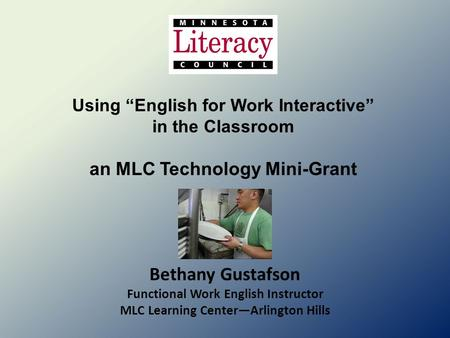 "Using ""English for Work Interactive"" in the Classroom an MLC Technology Mini-Grant Bethany Gustafson Functional Work English Instructor MLC Learning Center—Arlington."