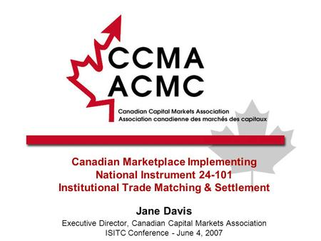 Canadian Marketplace Implementing National Instrument 24-101 Institutional Trade Matching & Settlement Jane Davis Executive Director, Canadian Capital.