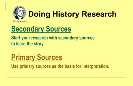 Doing History Research Secondary Sources Start your research with secondary sources to learn the story. Primary Sources Use primary sources as the basis.