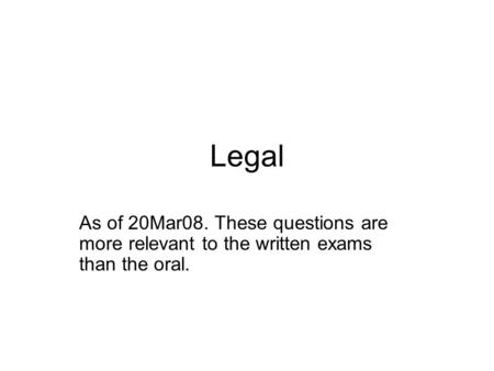 Legal As of 20Mar08. These questions are more relevant to the written exams than the oral.