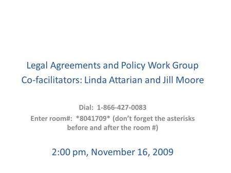 Legal Agreements and Policy Work Group Co-facilitators: Linda Attarian and Jill Moore Dial: 1-866-427-0083 Enter room#: *8041709* (don't forget the asterisks.