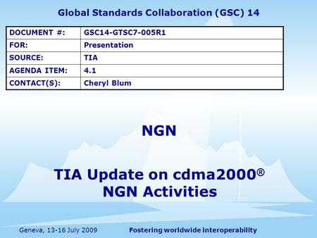 Fostering worldwide interoperabilityGeneva, 13-16 July 2009 Global Standards Collaboration (GSC) 14 DOCUMENT #:GSC14-GTSC7-005R1 FOR:Presentation SOURCE:TIA.