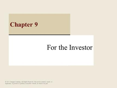 For the Investor Chapter 9 © 2011 Cengage Learning. All Rights Reserved. May not be scanned, copied or duplicated, or posted to a publicly accessible website,