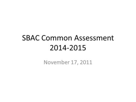 SBAC Common Assessment 2014-2015 November 17, 2011.