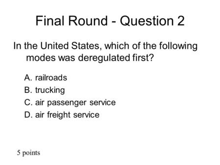 Final Round - Question 2 In the United States, which of the following modes was deregulated first? A.railroads B.trucking C.air passenger service D.air.