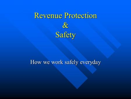Revenue Protection & Safety How we work safely everyday.