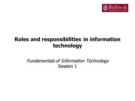 Roles and responsibilities in information technology Fundamentals of Information Technology Session 1.