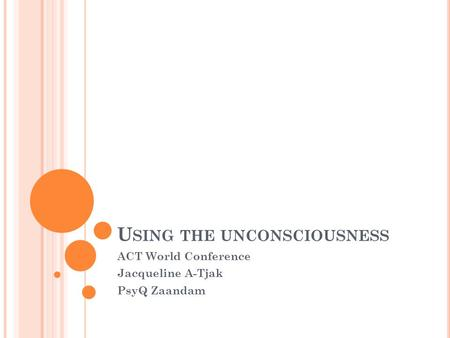 U SING THE UNCONSCIOUSNESS ACT World Conference Jacqueline A-Tjak PsyQ Zaandam.