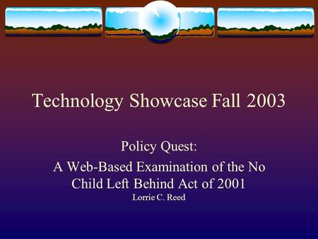 Technology Showcase Fall 2003 Policy Quest: A Web-Based Examination of the No Child Left Behind Act of 2001 Lorrie C. Reed.