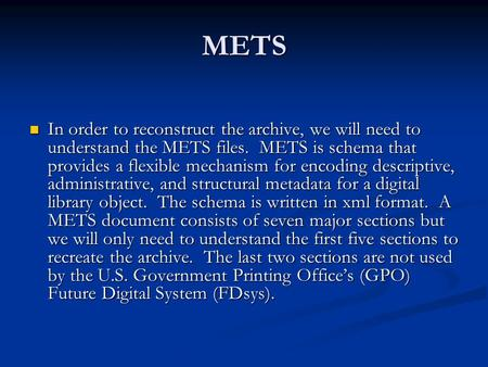 METS In order to reconstruct the archive, we will need to understand the METS files. METS is schema that provides a flexible mechanism for encoding descriptive,