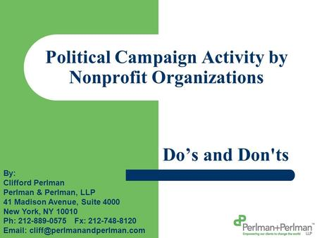 Political Campaign Activity by Nonprofit Organizations Do's and Don'ts By: Clifford Perlman Perlman & Perlman, LLP 41 Madison Avenue, Suite 4000 New York,