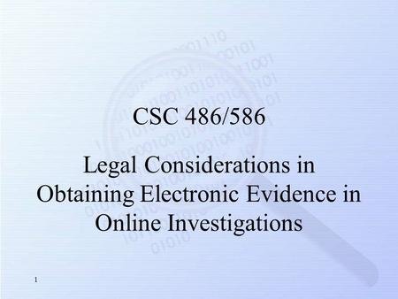 Legal Considerations in Obtaining Electronic Evidence in Online Investigations CSC 486/586 1.