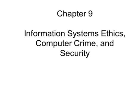 Chapter 9 Information Systems Ethics, Computer Crime, and Security.