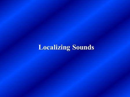 Localizing Sounds. When we perceive a sound, we often simultaneously perceive the location of that sound. Even new born infants orient their eyes toward.