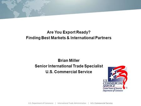 Are You Export Ready? Finding Best Markets & International Partners Brian Miller Senior International Trade Specialist U.S. Commercial Service.