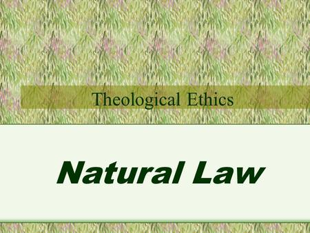 Natural Law Theological Ethics. Natural Law Two approaches to Theological Ethics Natural Law and Divine Command.