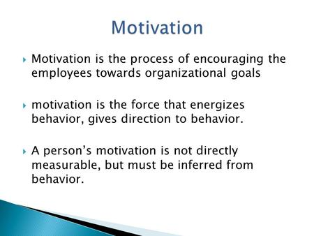  Motivation is the process of encouraging the employees towards organizational goals  motivation is the force that energizes behavior, gives direction.