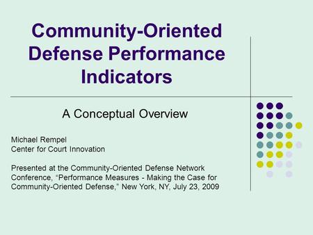 Community-Oriented Defense Performance Indicators A Conceptual Overview Michael Rempel Center for Court Innovation Presented at the Community-Oriented.