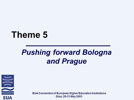 EUA Convention of European Higher Education Institutions Graz, 29-31 May 2003 Theme 5 Pushing forward Bologna and Prague.