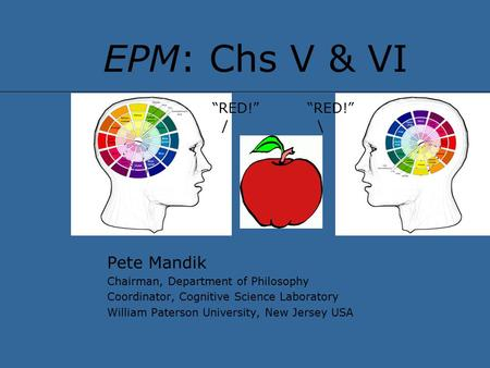 "EPM: Chs V & VI Pete Mandik Chairman, Department of Philosophy Coordinator, Cognitive Science Laboratory William Paterson University, New Jersey USA ""RED!"""