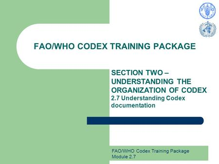 FAO/WHO Codex Training Package Module 2.7 FAO/WHO CODEX TRAINING PACKAGE SECTION TWO – UNDERSTANDING THE ORGANIZATION OF CODEX 2.7 Understanding Codex.