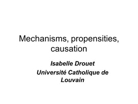Mechanisms, propensities, causation Isabelle Drouet Université Catholique de Louvain.