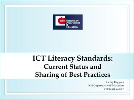 ICT Literacy Standards: Current Status and Sharing of Best Practices Cathy Higgins NH Department of Education February 2, 2007.