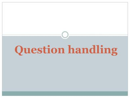 Question handling. Basic Rules Rule 1: Every question need not be answered Rule 2: Even if a question is to be answered, it need not be answered by the.