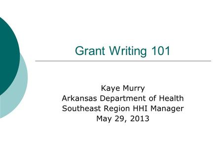 Grant Writing 101 Kaye Murry Arkansas Department of Health Southeast Region HHI Manager May 29, 2013.