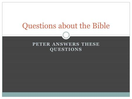 PETER ANSWERS THESE QUESTIONS Questions about the Bible.
