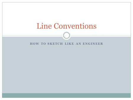HOW TO SKETCH LIKE AN ENGINEER Line Conventions. What are line conventions? Line conventions convey information about the shape and size of an object.