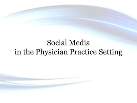 Social Media in the Physician Practice Setting. Objectives 1. Review the types of social media available for communication with patients. 2. Explain the.