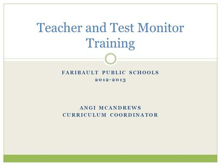FARIBAULT PUBLIC SCHOOLS 2012-2013 ANGI MCANDREWS CURRICULUM COORDINATOR Teacher and Test Monitor Training.
