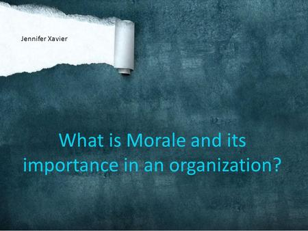 What is Morale and its importance in an organization? Jennifer Xavier.