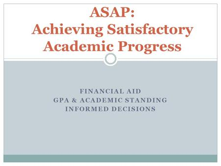 FINANCIAL AID GPA & ACADEMIC STANDING INFORMED DECISIONS ASAP: Achieving Satisfactory Academic Progress.