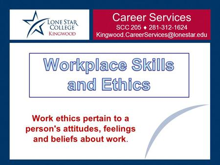 Work ethics pertain to a person's attitudes, feelings and beliefs about work. Career Services SCC 205  281-312-1624