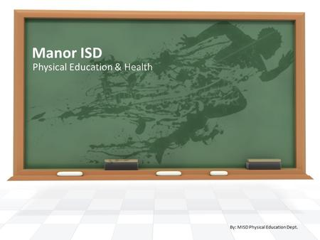 Manor ISD Physical Education & Health By: MISD Physical Education Dept.