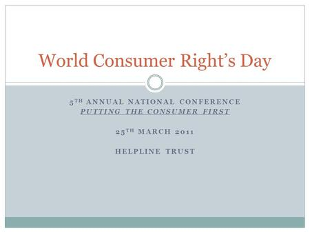 5 TH ANNUAL NATIONAL CONFERENCE PUTTING THE CONSUMER FIRST 25 TH MARCH 2011 HELPLINE TRUST World Consumer Right's Day.