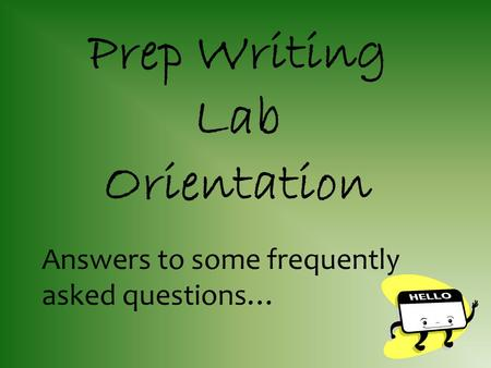 Answers to some frequently asked questions… Prep Writing Lab Orientation.