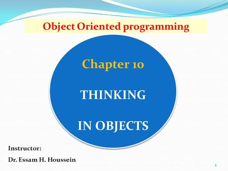 Chapter 10 THINKING IN OBJECTS 1 Object Oriented programming Instructor: Dr. Essam H. Houssein.