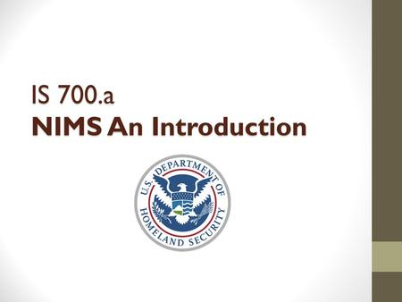 IS 700.a NIMS An Introduction. The NIMS Mandate HSPD-5 requires all Federal departments and agencies to: Adopt and use NIMS in incident management programs.