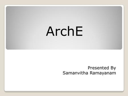 ArchE Presented By Samanvitha Ramayanam. TOPICS 1. Introduction 2. Theoretical assumptions 3. ArchE as an expert system 4. Overall flow of ArchE 5. Key.